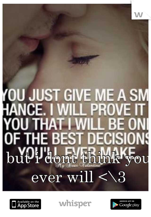 but i dont think you ever will <\3
