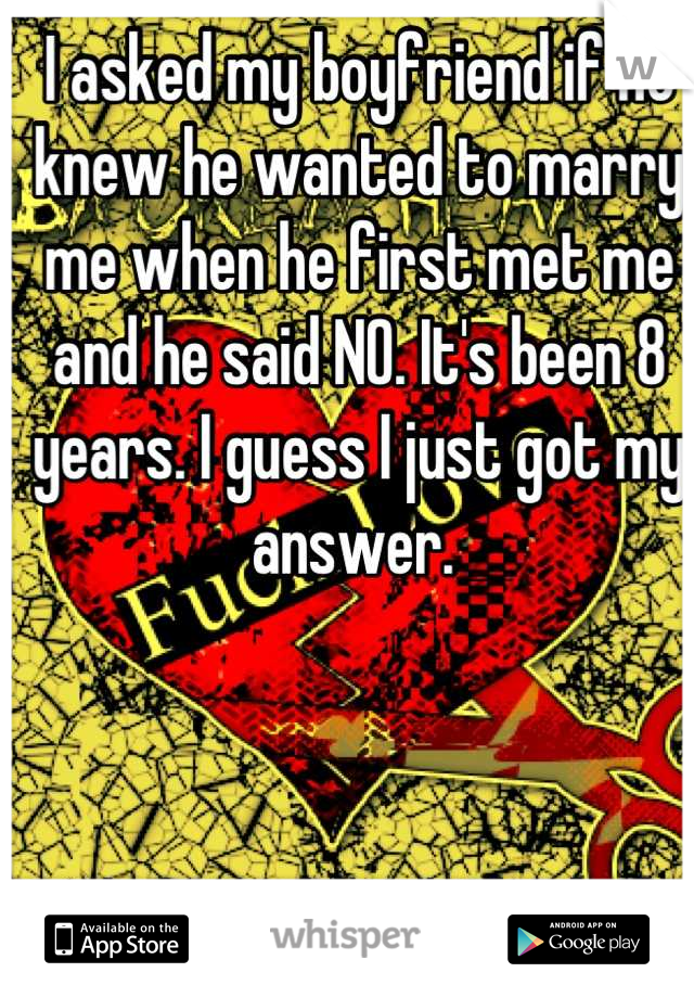 I asked my boyfriend if he knew he wanted to marry me when he first met me and he said NO. It's been 8 years. I guess I just got my answer.