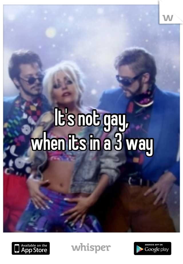 It's not gay,  when its in a 3 way