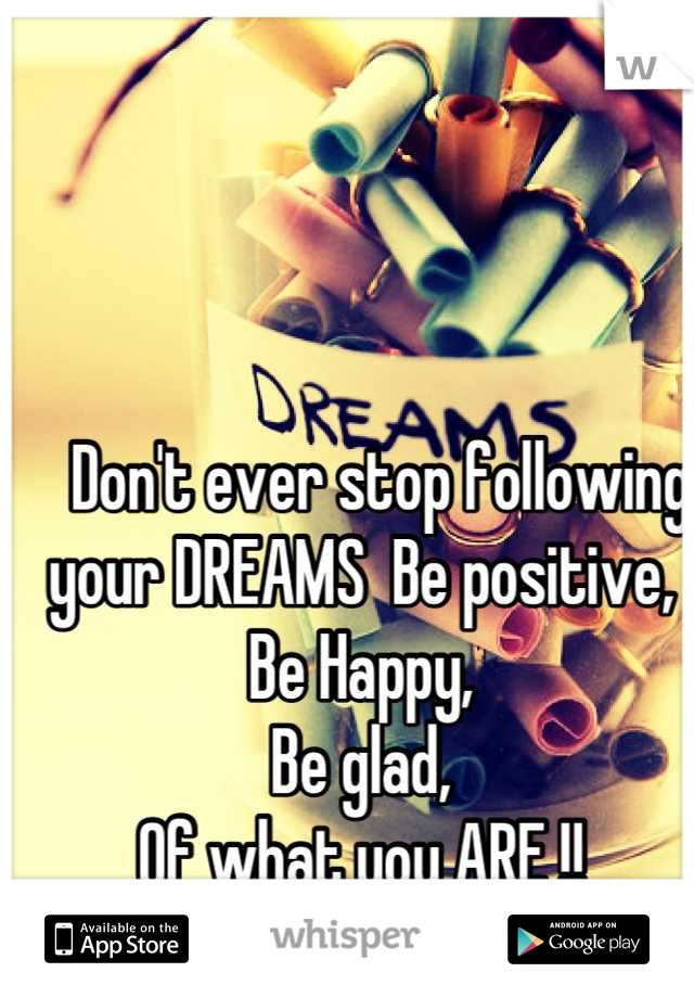Don't ever stop following your DREAMS  Be positive,  Be Happy, Be glad,  Of what you ARE !! <3