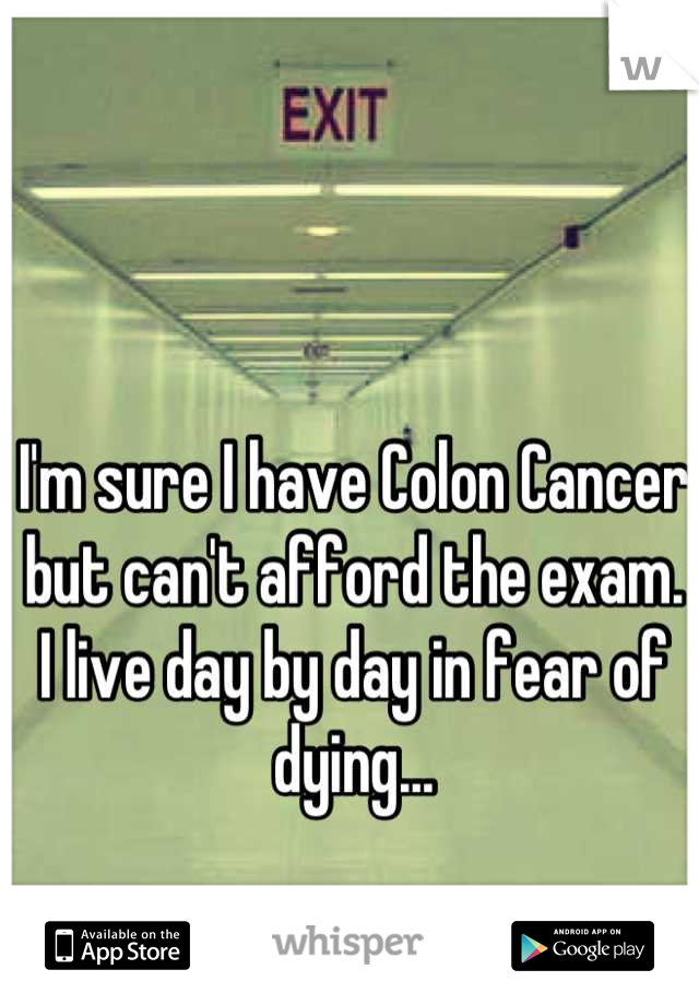 I'm sure I have Colon Cancer but can't afford the exam. I live day by day in fear of dying...
