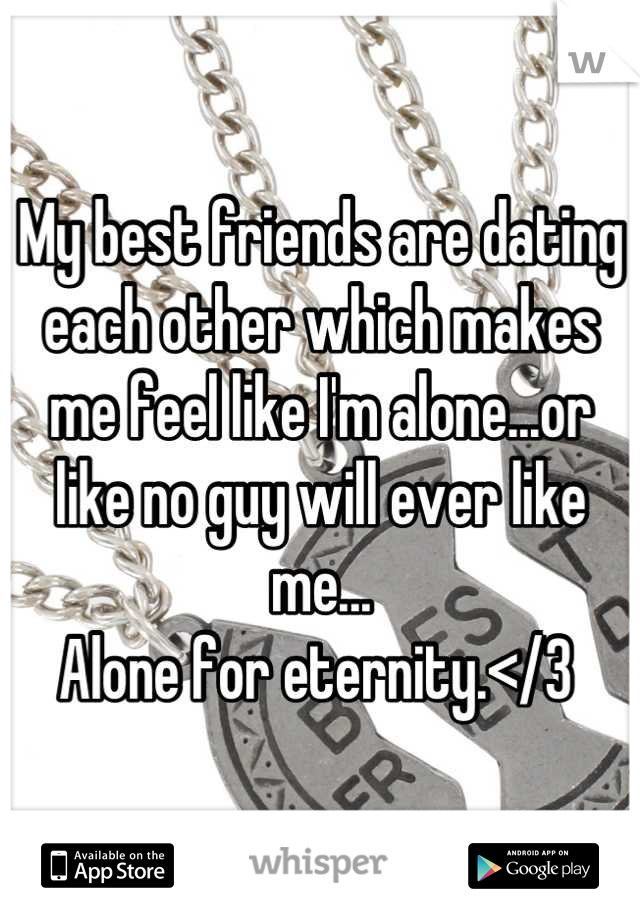 My best friends are dating each other which makes me feel like I'm alone...or like no guy will ever like me... Alone for eternity.</3