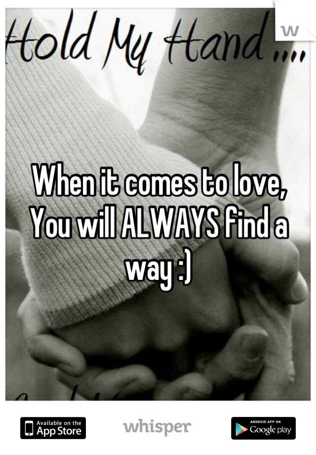 When it comes to love, You will ALWAYS find a way :)