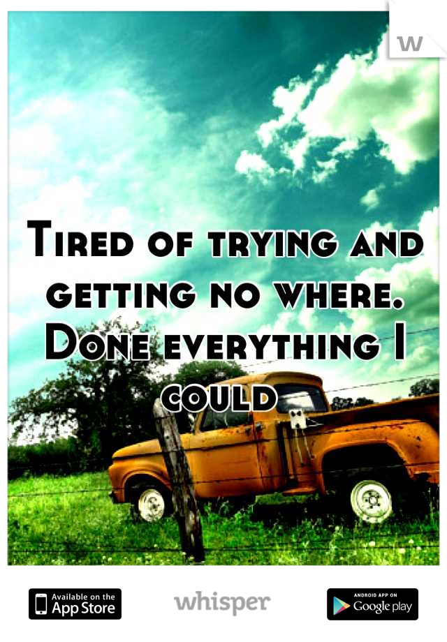 Tired of trying and getting no where. Done everything I could