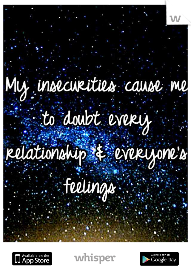 My insecurities cause me to doubt every relationship & everyone's feelings .