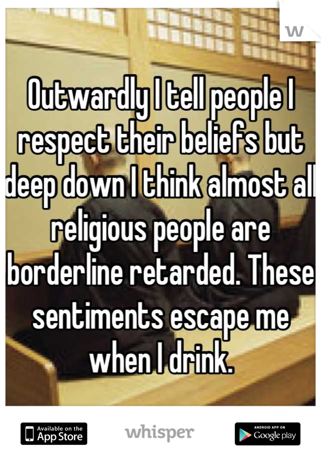 Outwardly I tell people I respect their beliefs but deep down I think almost all religious people are borderline retarded. These sentiments escape me when I drink.