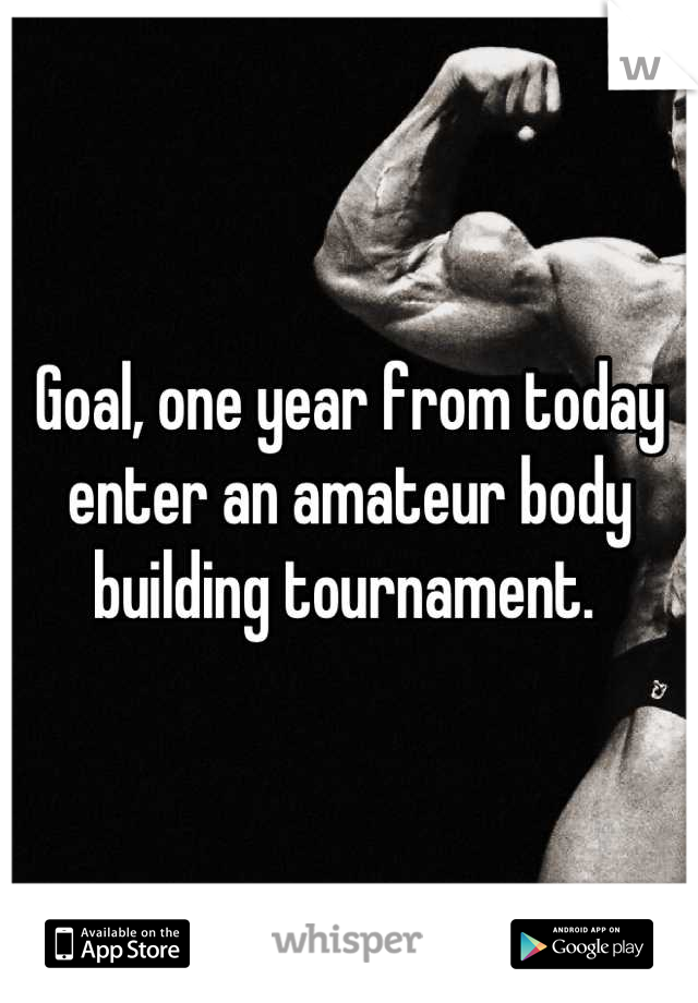 Goal, one year from today enter an amateur body building tournament.