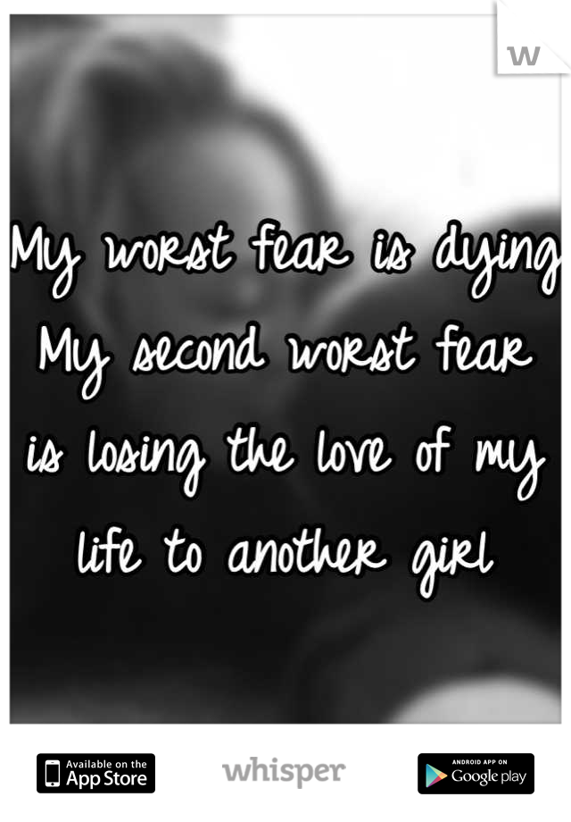 My worst fear is dying My second worst fear is losing the love of my life to another girl