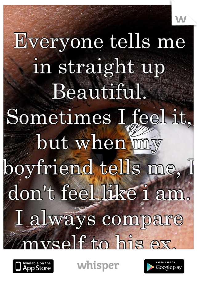 Everyone tells me in straight up Beautiful. Sometimes I feel it, but when my boyfriend tells me, I don't feel like i am. I always compare myself to his ex.