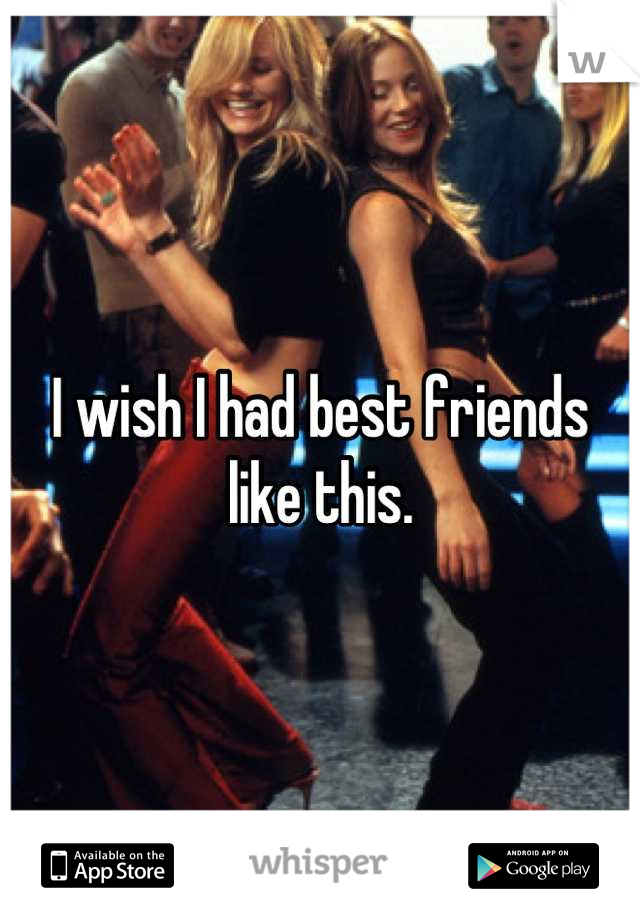 I wish I had best friends like this.