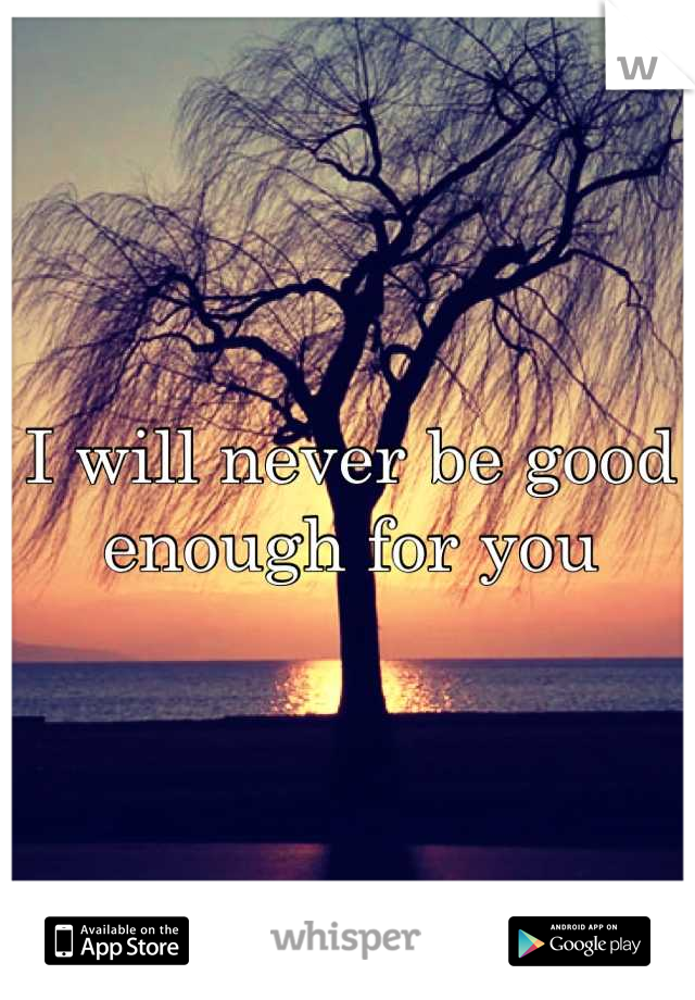I will never be good enough for you