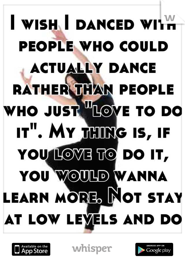 """I wish I danced with people who could actually dance rather than people who just """"love to do it"""". My thing is, if you love to do it, you would wanna learn more. Not stay at low levels and do nothing"""