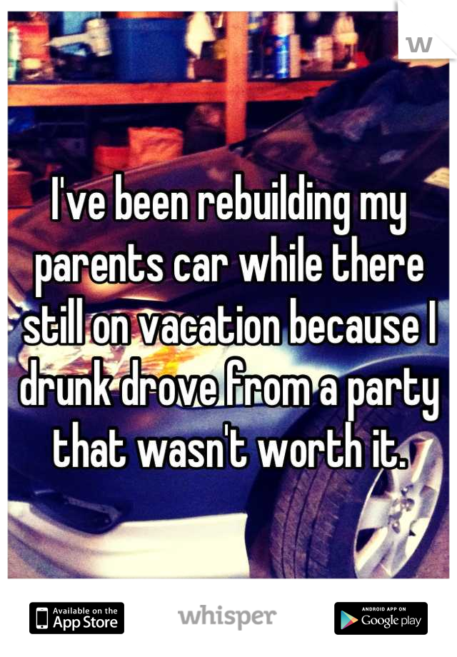 I've been rebuilding my parents car while there still on vacation because I drunk drove from a party that wasn't worth it.
