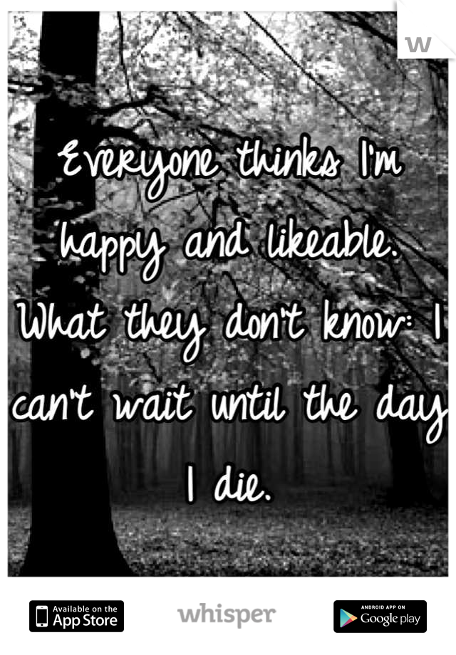 Everyone thinks I'm happy and likeable. What they don't know: I can't wait until the day I die.