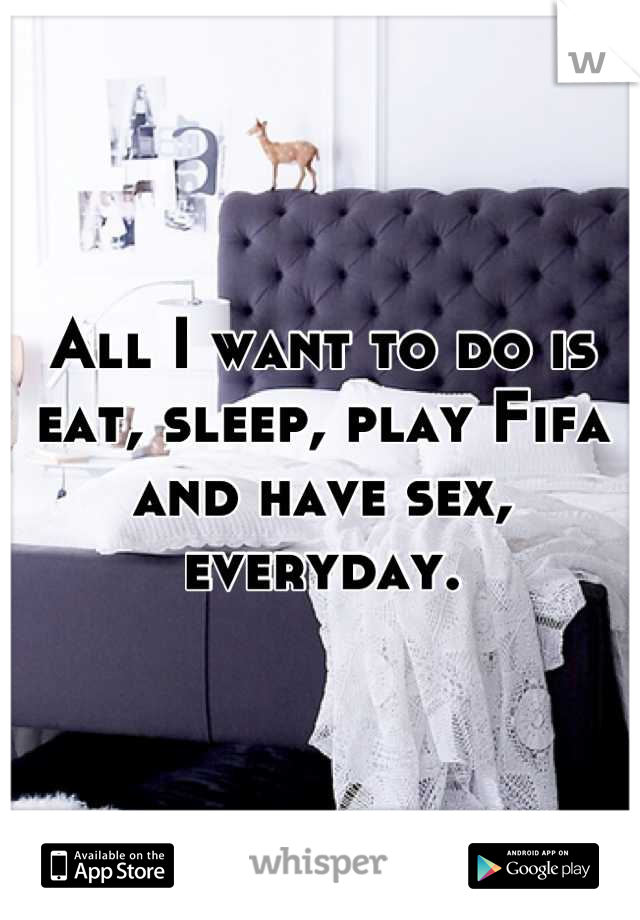 All I want to do is eat, sleep, play Fifa and have sex, everyday.