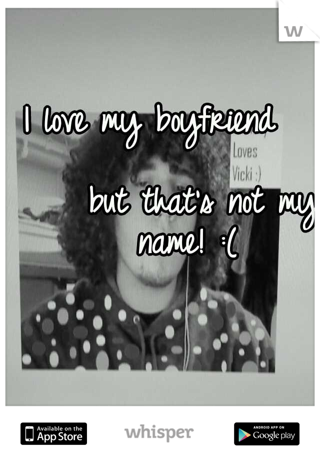I love my boyfriend                           but that's not my name! :(