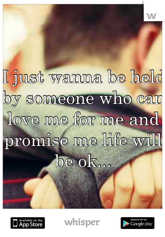 I just wanna be held by someone who can love me for me and promise me life will be ok...