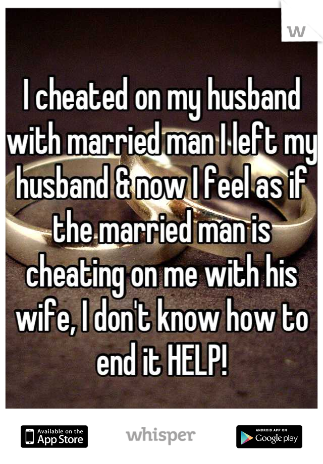 I cheated on my husband with married man I left my husband & now I feel as if the married man is cheating on me with his wife, I don't know how to end it HELP!