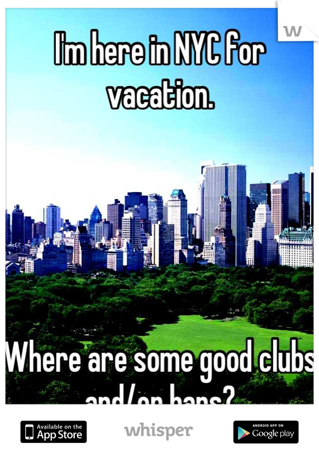 I'm here in NYC for vacation.       Where are some good clubs and/or bars?