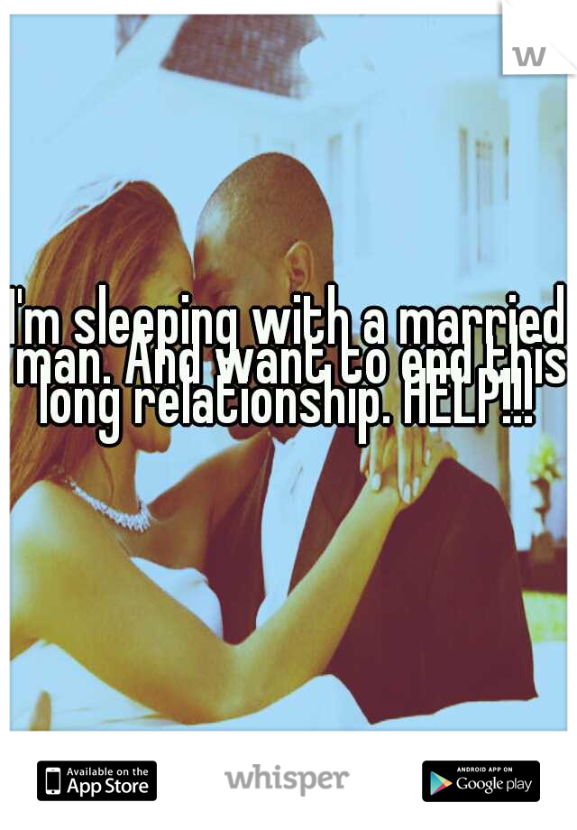 I'm sleeping with a married man. And want to end this long relationship. HELP!!!