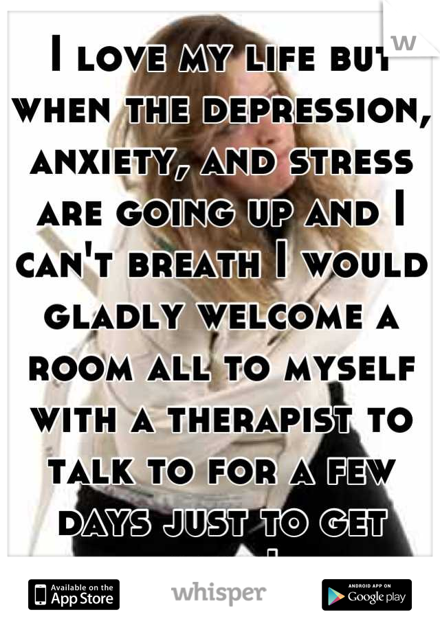 I love my life but when the depression, anxiety, and stress are going up and I can't breath I would gladly welcome a room all to myself with a therapist to talk to for a few days just to get away!