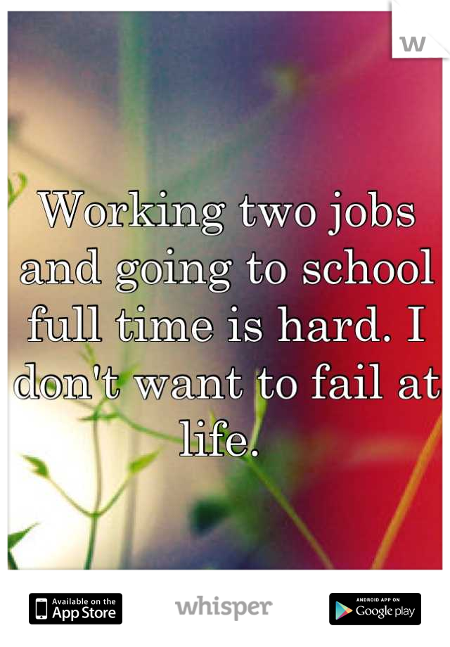 Working two jobs and going to school full time is hard. I don't want to fail at life.