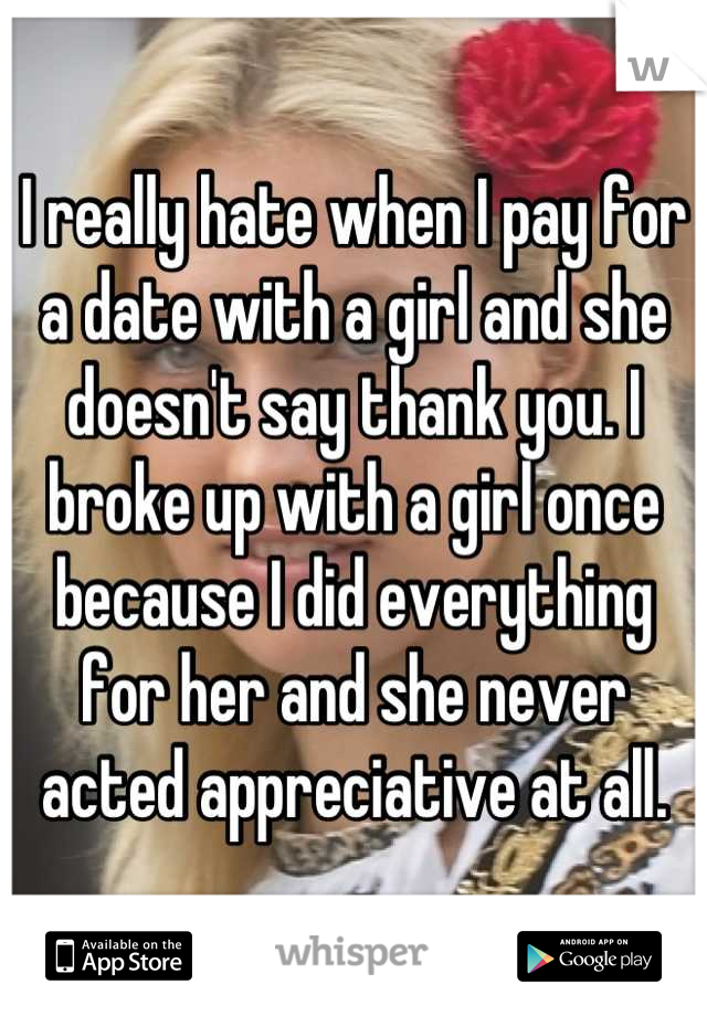 I really hate when I pay for a date with a girl and she doesn't say thank you. I broke up with a girl once because I did everything for her and she never acted appreciative at all.