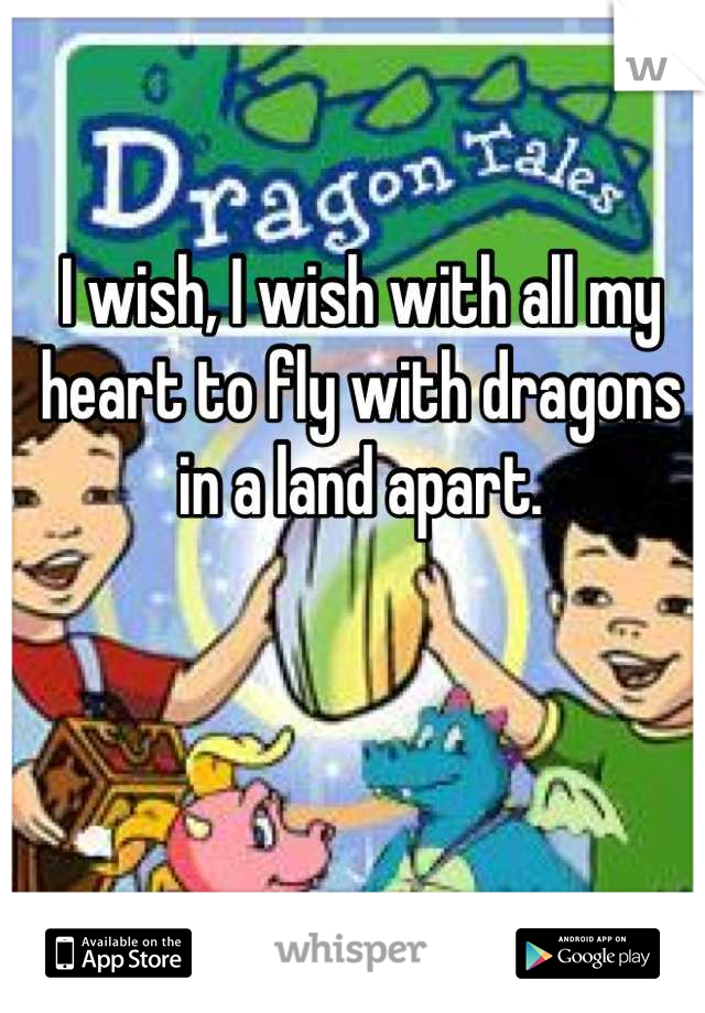 I wish, I wish with all my heart to fly with dragons in a land apart.