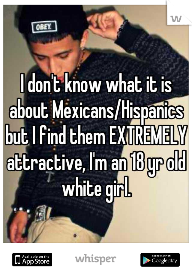 I don't know what it is about Mexicans/Hispanics but I find them EXTREMELY attractive, I'm an 18 yr old white girl.