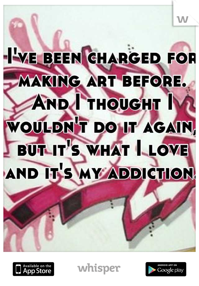I've been charged for making art before. And I thought I wouldn't do it again, but it's what I love and it's my addiction.