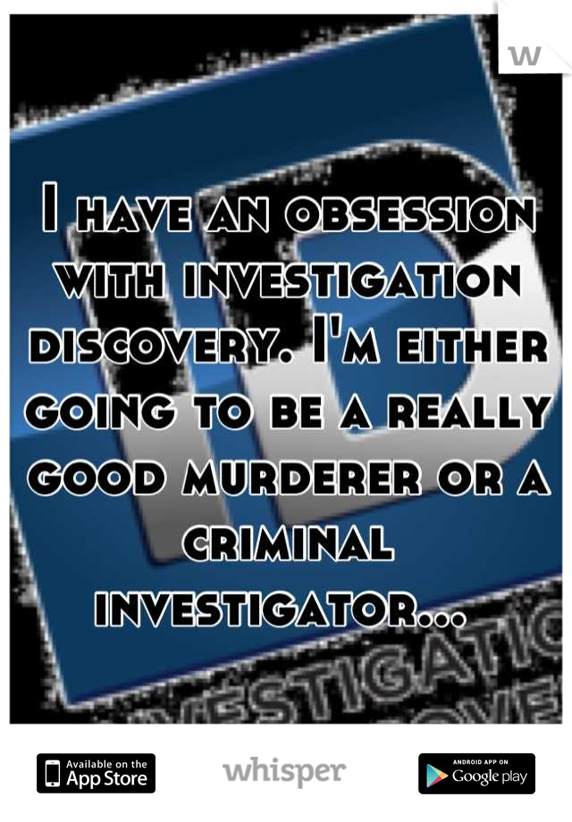 I have an obsession with investigation discovery. I'm either going to be a really good murderer or a criminal investigator...