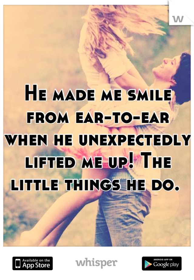 He made me smile from ear-to-ear when he unexpectedly lifted me up! The little things he do.