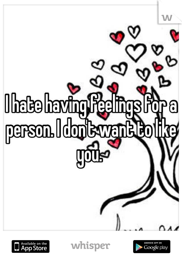 I hate having feelings for a person. I don't want to like you.