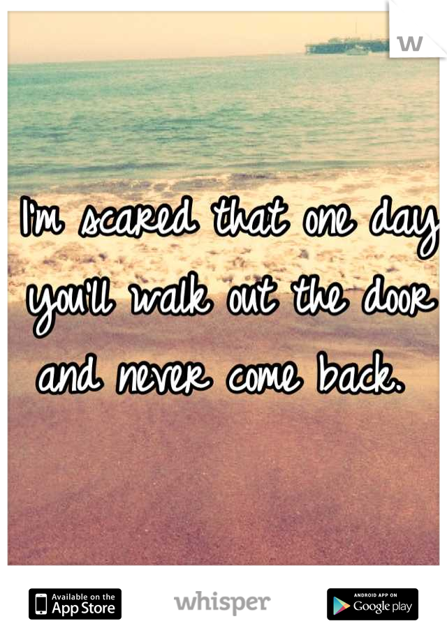 I'm scared that one day you'll walk out the door and never come back.