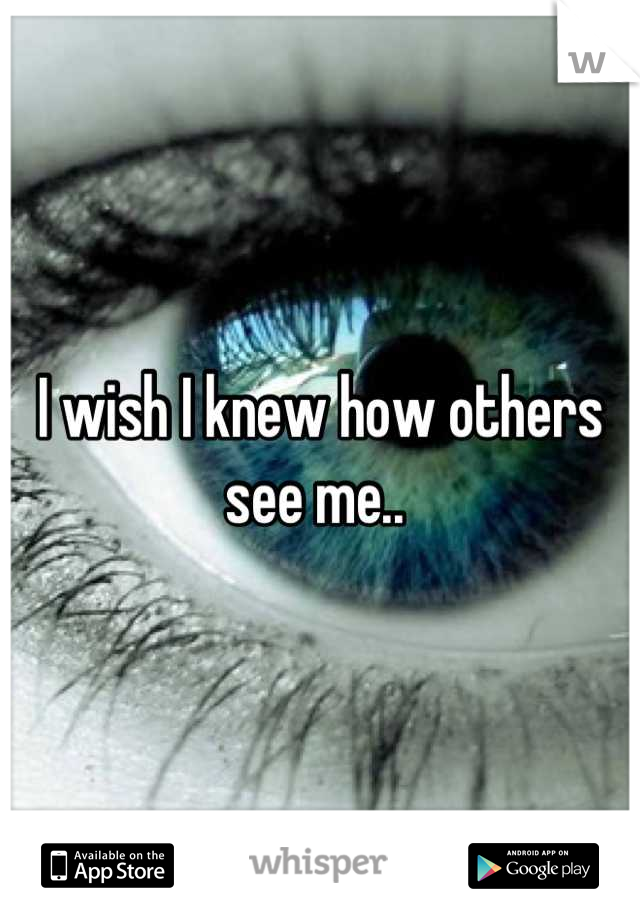 I wish I knew how others see me..