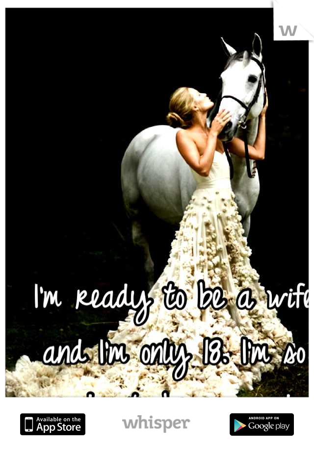 I'm ready to be a wife and I'm only 18. I'm so ready to be engaged