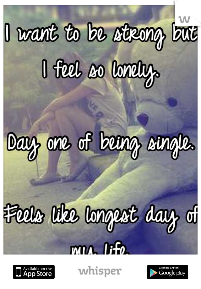 I want to be strong but I feel so lonely.   Day one of being single.  Feels like longest day of my life.