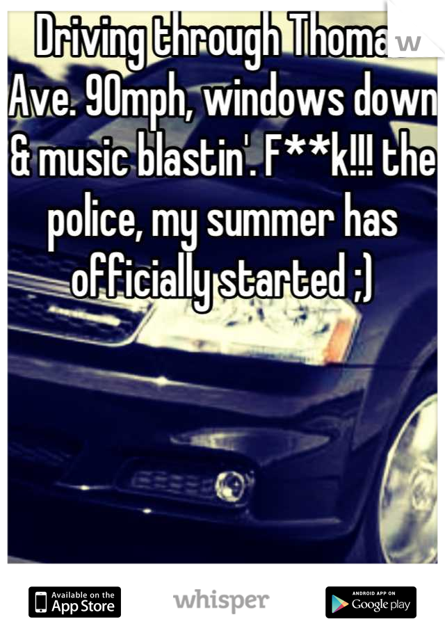 Driving through Thomas Ave. 90mph, windows down & music blastin'. F**k!!! the police, my summer has officially started ;)
