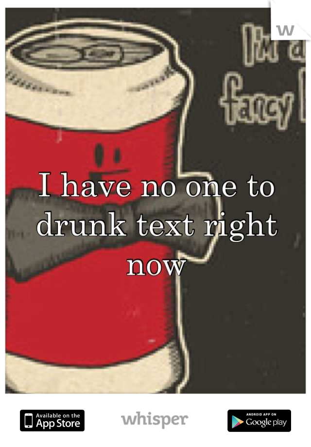 I have no one to drunk text right now