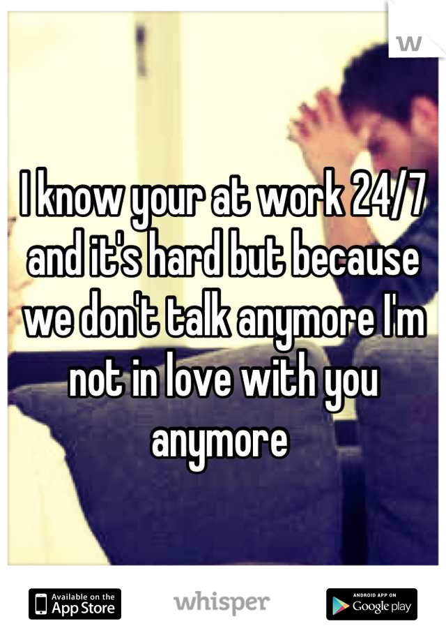 I know your at work 24/7 and it's hard but because we don't talk anymore I'm not in love with you anymore