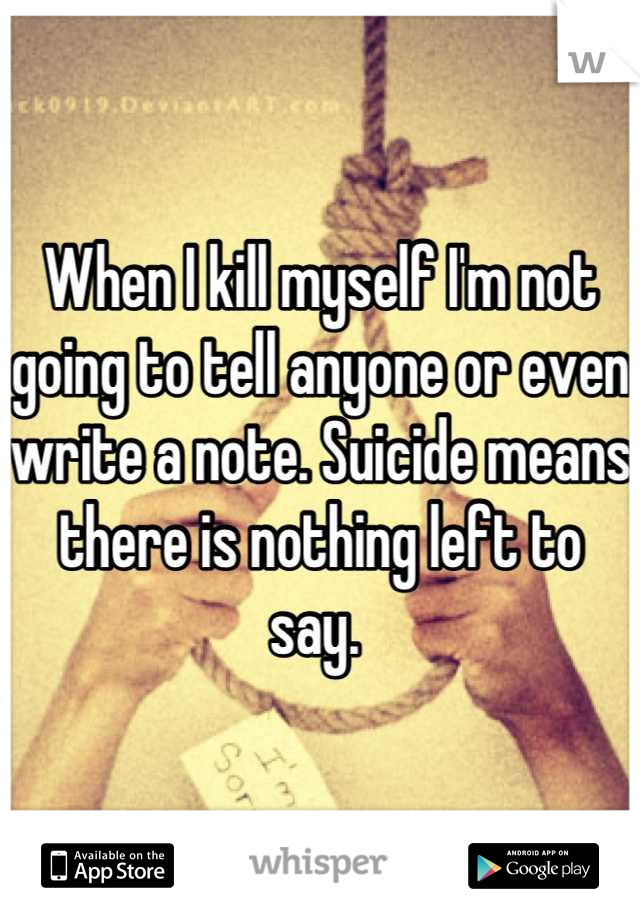 When I kill myself I'm not going to tell anyone or even write a note. Suicide means there is nothing left to say.