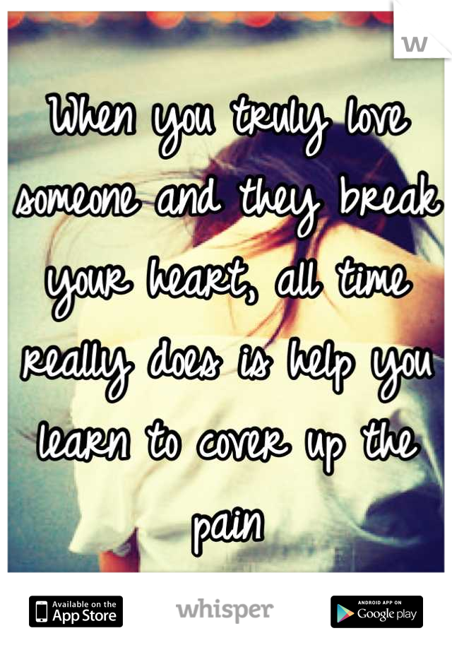 When you truly love someone and they break your heart, all time really does is help you learn to cover up the pain
