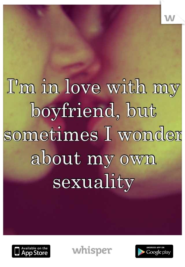 I'm in love with my boyfriend, but sometimes I wonder about my own sexuality