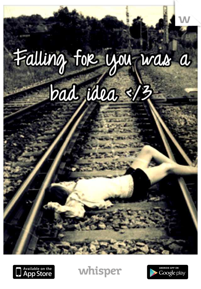 Falling for you was a bad idea </3