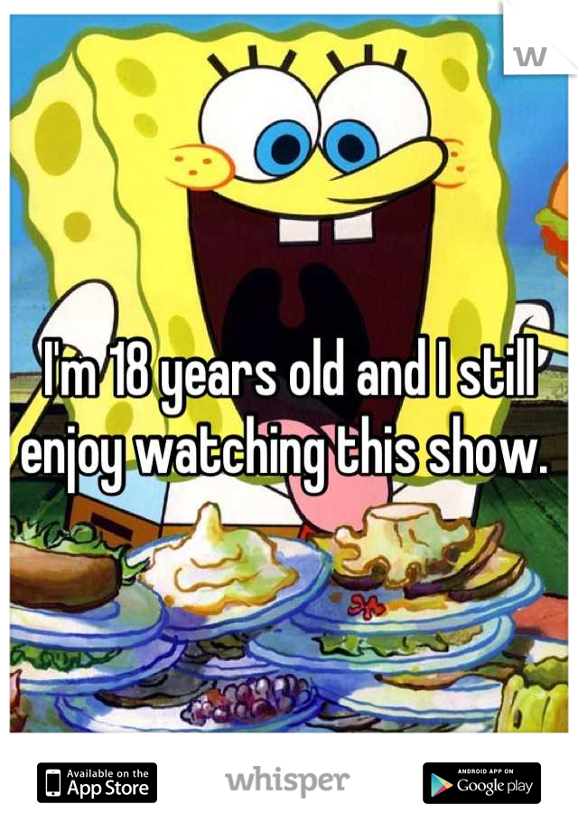 I'm 18 years old and I still enjoy watching this show.