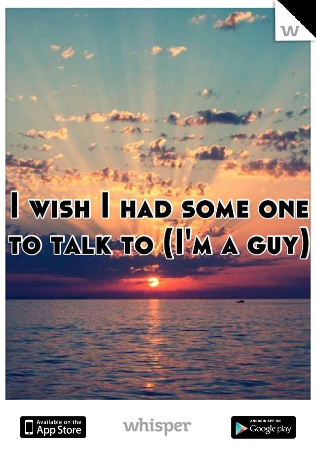 I wish I had some one to talk to (I'm a guy)