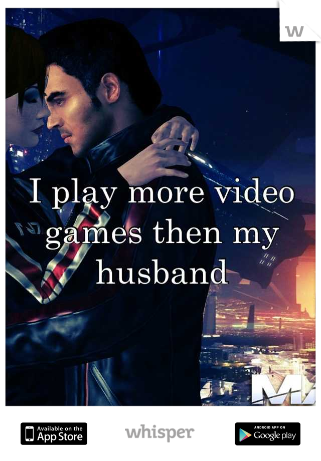 I play more video games then my husband
