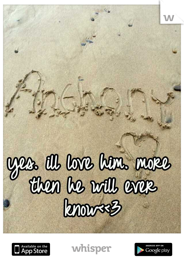yes. ill love him. more then he will ever know<<3