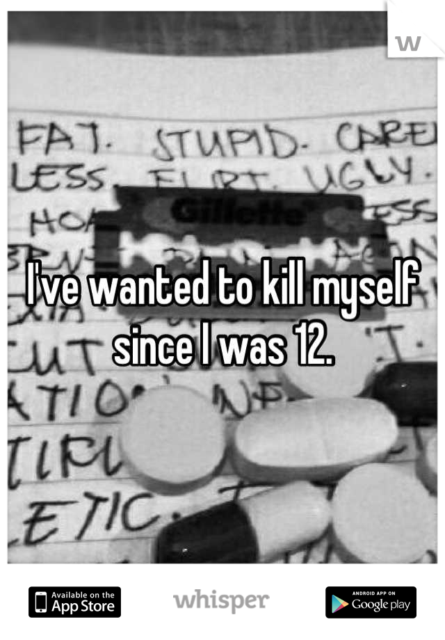 I've wanted to kill myself since I was 12.