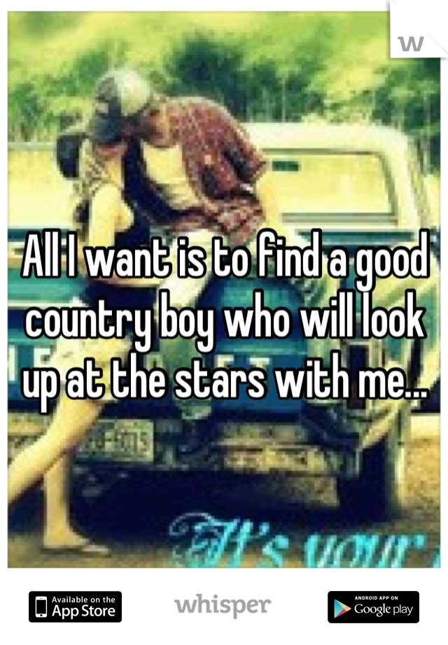 All I want is to find a good country boy who will look up at the stars with me...
